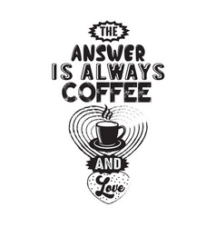 coffee quote answer is always coffee and love vector image