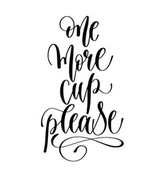 one more cup please - black and white hand vector image