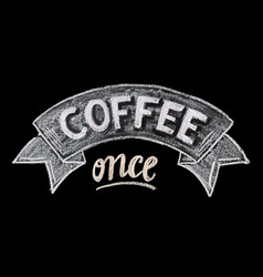 hand drawn chalk lettering coffee once vector image