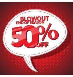Blowout end of season sale 50 off speech bubble vector