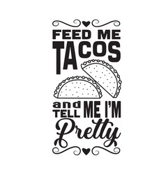 Taco quote feed me tacos and tell me i am pretty vector