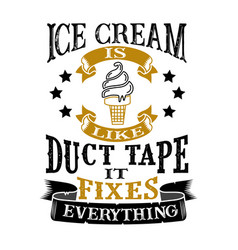 Ice cream is like duct tape it fixes everything vector