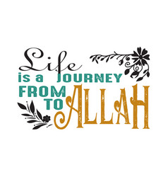 Life is a journey from to allah muslim quote and vector
