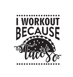 Taco quote i workout because tacos vector