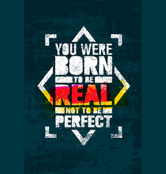 you were born to be real not to be perfect vector image