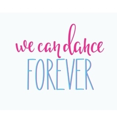 We can Dance Forever quote typography vector image vector image