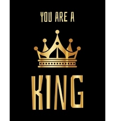 You are a king greeting card in gold black vector