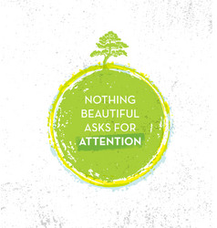 Nothing beautiful asks for attention eco zen vector