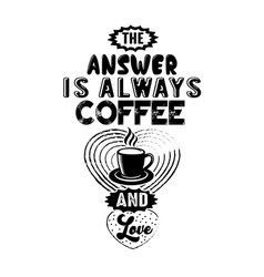 Coffee quote the answer is always coffee and love vector