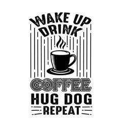 Coffee quote wake up drink coffee hug dog repeat vector