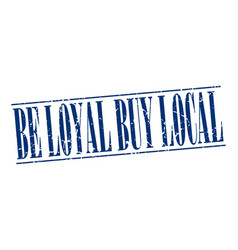 Be loyal buy local blue grunge vintage stamp vector