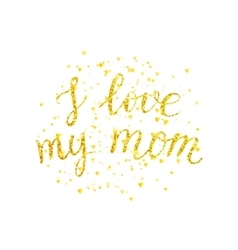 I love my mom - golden letter with gold spray vector image