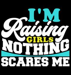 Im raising girls nothing scares me vector