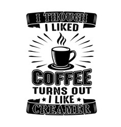 Coffee quote i though i liked coffee turns out i vector