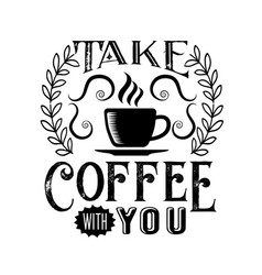 Coffee quote take coffee with you vector
