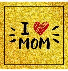 I love mom - quote with red heart on gold glitter vector image