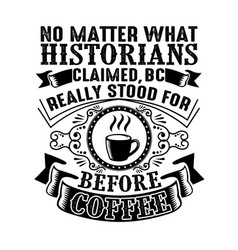 No matter what historians claimed good for print vector