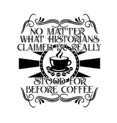 Coffee quote and saying no matter what historians vector