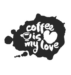 coffee is my love calligraphy lettering on inkblot vector image