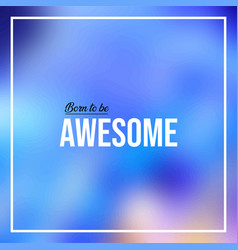 Born to be awesome life quote with modern vector