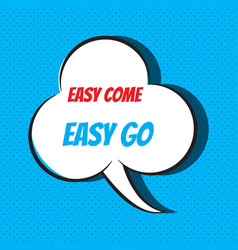 Comic speech bubble with phrase easy come easy go vector