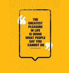 The greatest pleasure in life is doing what people vector