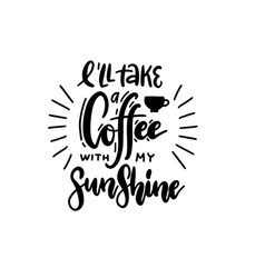 i ll take a coffee with my sunshine - lettering vector image