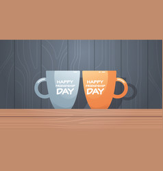 two cups on wooden table with text happy vector image