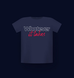 Whatever it takes t-shirt print on mockup vector