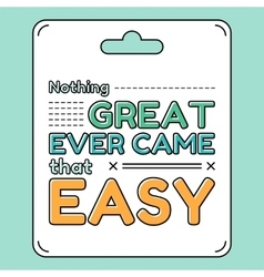 Nothing great ever came that easy Inspirational vector