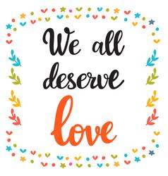 we all deserve love hand drawn motivational vector image