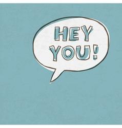 Hey you speech bubble vector