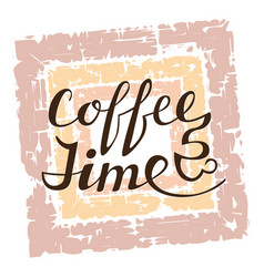 coffee time lettering on grunge background vector image