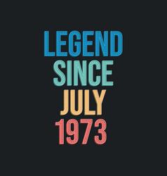 Legend since july 1973 - retro vintage birthday vector