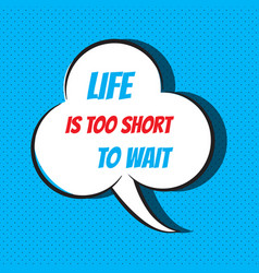 comic speech bubble with phrase life is too short vector image vector image