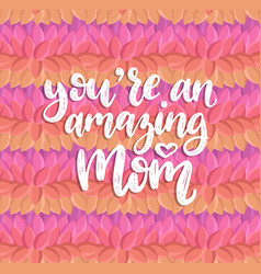 you are an amazing mom hand lettering vector image