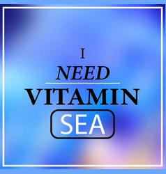 i need vitamin sea inspiration and motivation vector image