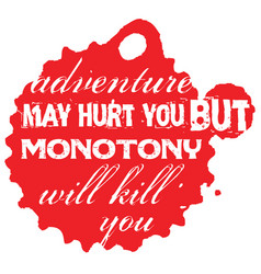 Adventure may hurt you but monotony will kill you vector