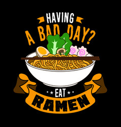 Having a bad day eat ramen food quote and slogan vector