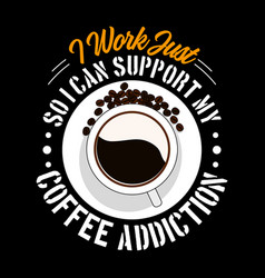 i work just so i can support my coffee addiction vector image