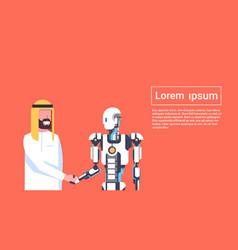Man and robot handshake arab businessman shaking vector
