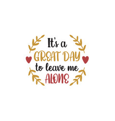 Its a great day to leave me alone funny quote vector
