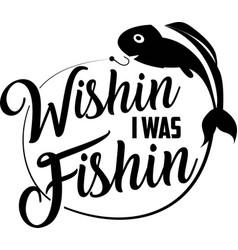 Wishin i was fishing on white background fishing vector