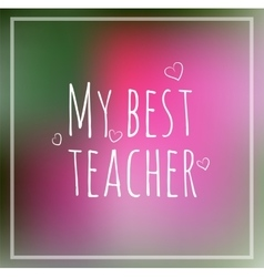 Greeting card my best teacher blurred vector image