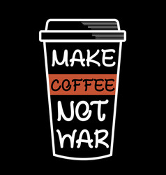 make coffee not war coffee sayings and quotes vector image