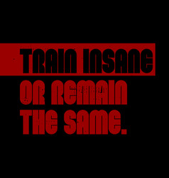 Train insane or remain the same motivation quote vector