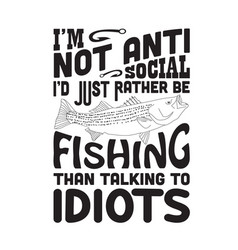 Fishing quote and saying i am not anti social vector