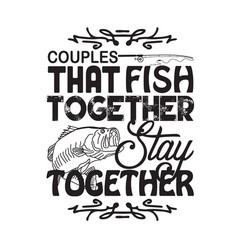 fishing quote and saying couples that fish vector image