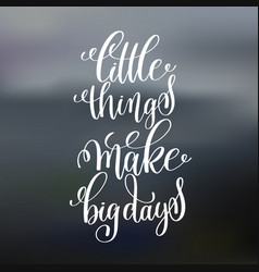Little things make big days handwritten lettering vector