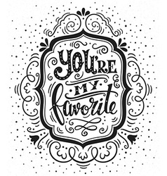 You are my favorite hand drawn vintage with hand l vector